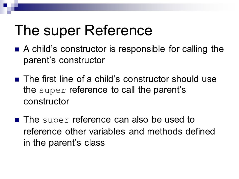 The super Reference A child's constructor is responsible for calling the parent's constructor The first line of a child's constructor should use the super reference to call the parent's constructor The super reference can also be used to reference other variables and methods defined in the parent's class