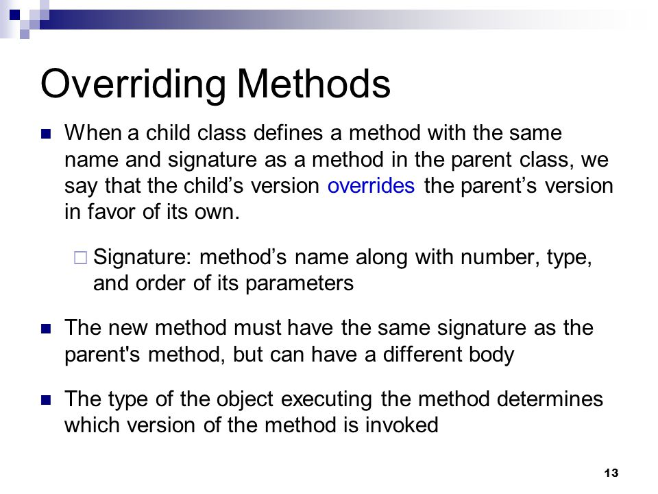 13 Overriding Methods When a child class defines a method with the same name and signature as a method in the parent class, we say that the child's version overrides the parent's version in favor of its own.