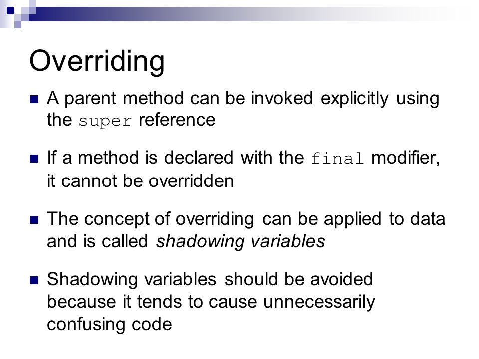 Overriding A parent method can be invoked explicitly using the super reference If a method is declared with the final modifier, it cannot be overridden The concept of overriding can be applied to data and is called shadowing variables Shadowing variables should be avoided because it tends to cause unnecessarily confusing code