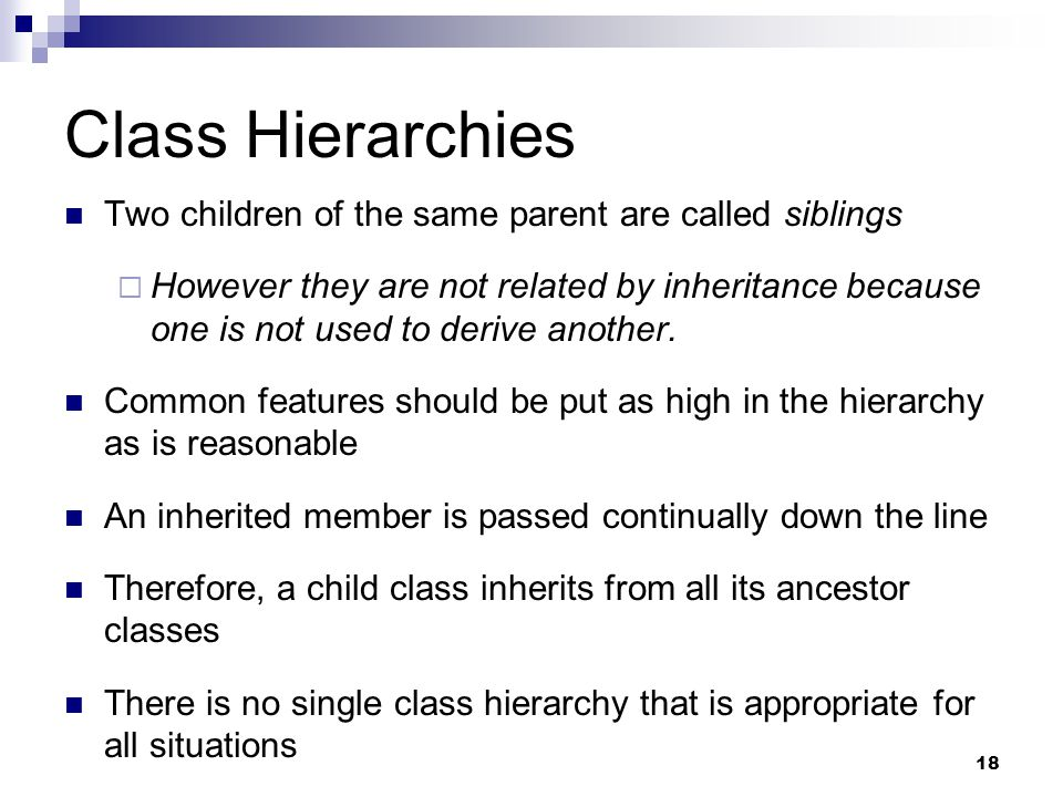 18 Class Hierarchies Two children of the same parent are called siblings  However they are not related by inheritance because one is not used to derive another.
