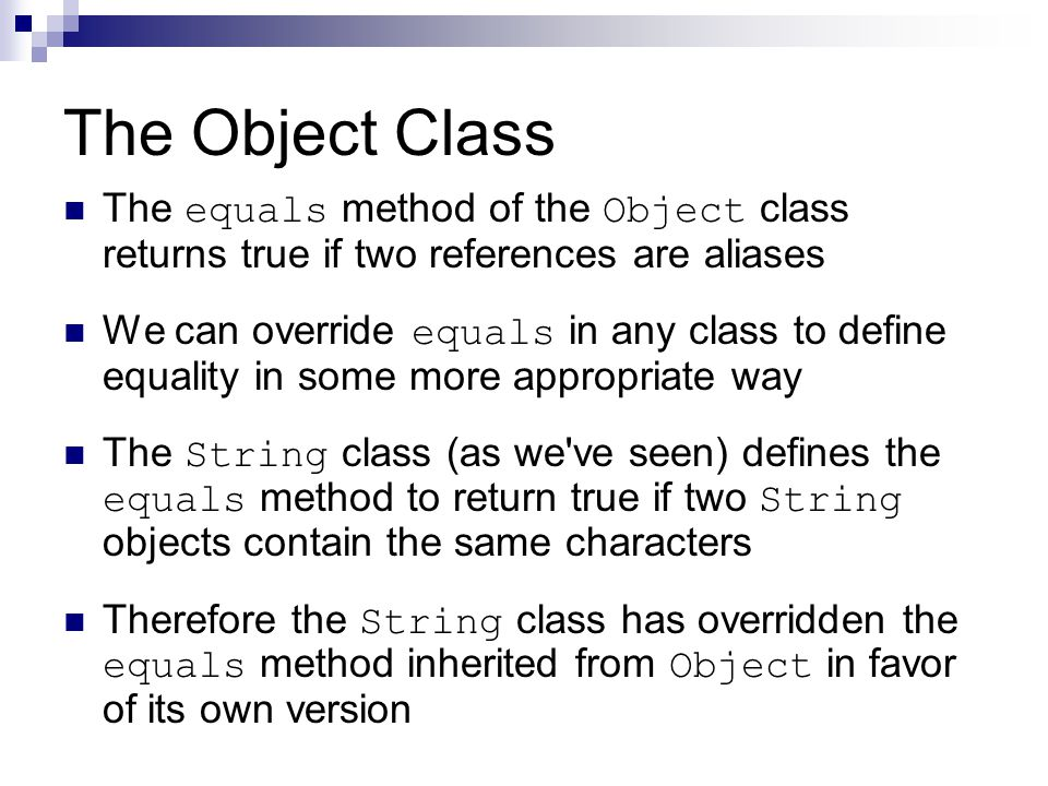 The Object Class The equals method of the Object class returns true if two references are aliases We can override equals in any class to define equality in some more appropriate way The String class (as we ve seen) defines the equals method to return true if two String objects contain the same characters Therefore the String class has overridden the equals method inherited from Object in favor of its own version