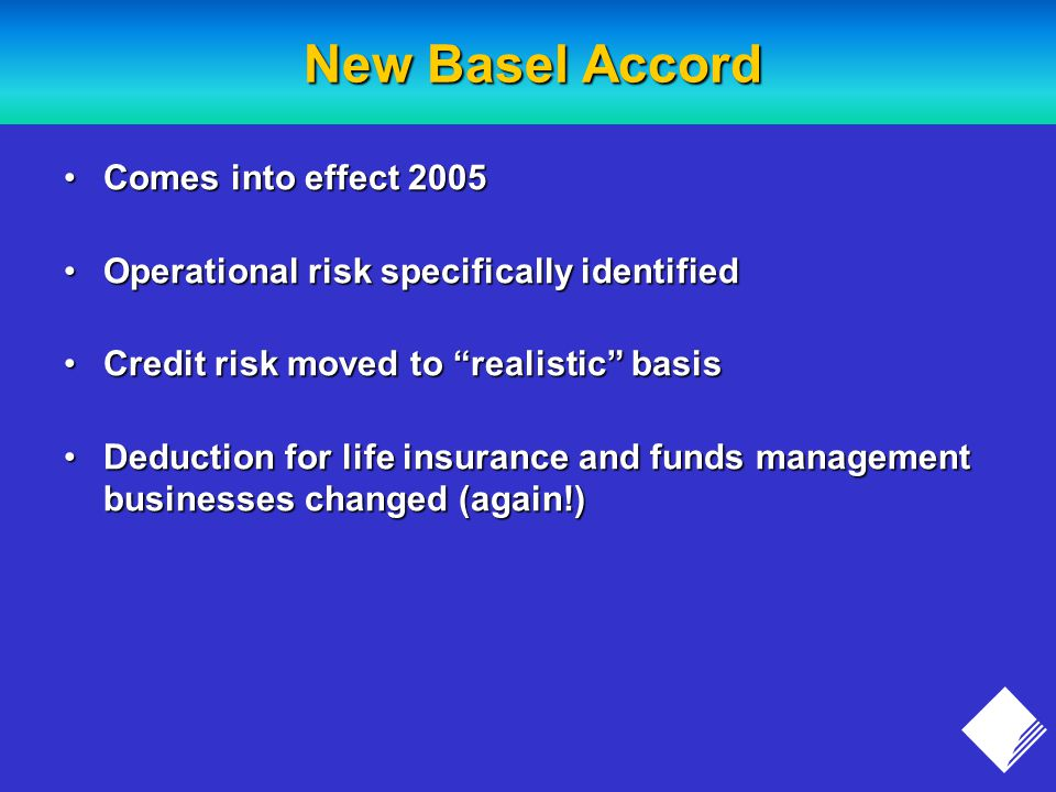 New Basel Accord Comes into effect 2005Comes into effect 2005 Operational risk specifically identifiedOperational risk specifically identified Credit risk moved to realistic basisCredit risk moved to realistic basis Deduction for life insurance and funds management businesses changed (again!)Deduction for life insurance and funds management businesses changed (again!)