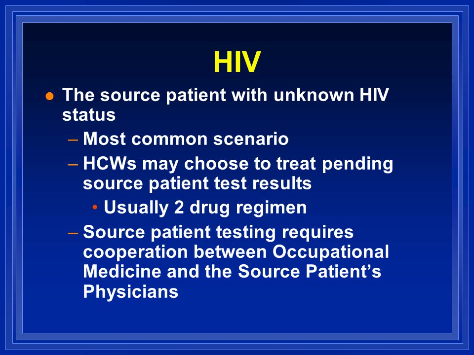 HIV l The source patient with unknown HIV status –Most common scenario –HCWs may choose to treat pending source patient test results Usually 2 drug regimen –Source patient testing requires cooperation between Occupational Medicine and the Source Patient's Physicians