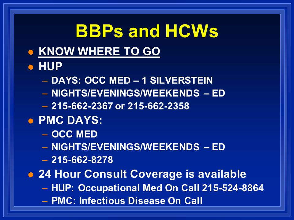 BBPs and HCWs l KNOW WHERE TO GO l HUP –DAYS: OCC MED – 1 SILVERSTEIN –NIGHTS/EVENINGS/WEEKENDS – ED – or l PMC DAYS: –OCC MED –NIGHTS/EVENINGS/WEEKENDS – ED – l 24 Hour Consult Coverage is available –HUP: Occupational Med On Call –PMC: Infectious Disease On Call