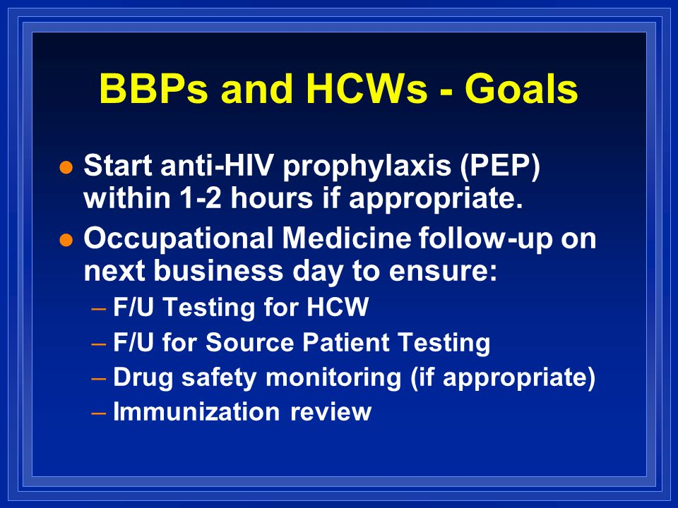 BBPs and HCWs - Goals l Start anti-HIV prophylaxis (PEP) within 1-2 hours if appropriate.
