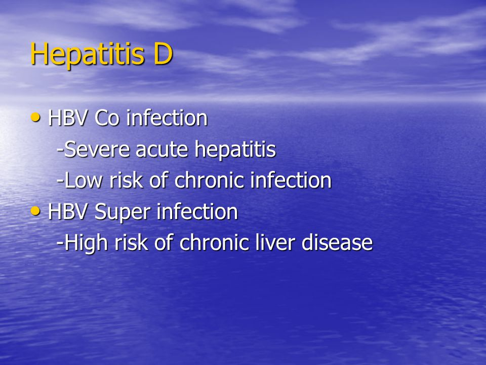 Hepatitis D HBV Co infection HBV Co infection -Severe acute hepatitis -Severe acute hepatitis -Low risk of chronic infection -Low risk of chronic infection HBV Super infection HBV Super infection -High risk of chronic liver disease -High risk of chronic liver disease