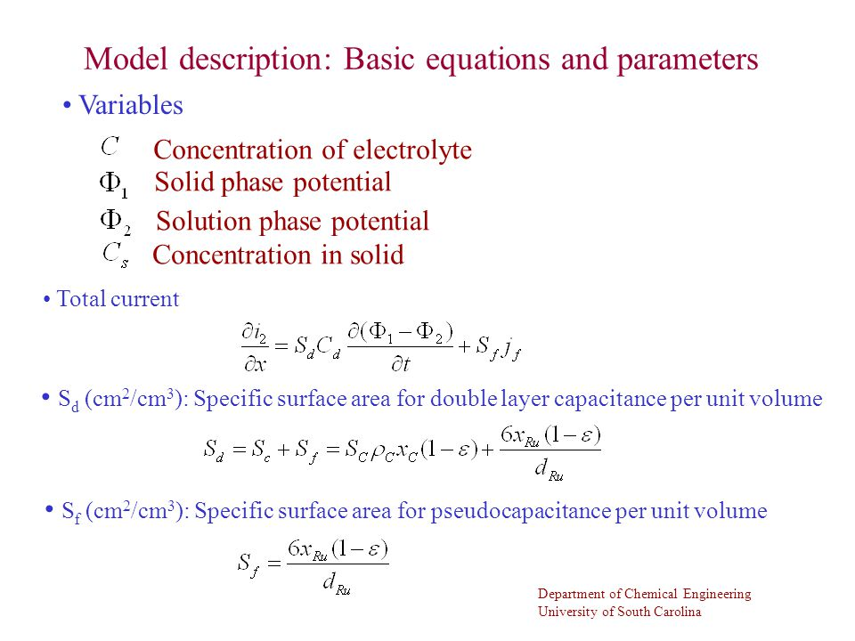 Department of Chemical Engineering University of South Carolina Model description: Basic equations and parameters Total current S d (cm 2 /cm 3 ): Specific surface area for double layer capacitance per unit volume S f (cm 2 /cm 3 ): Specific surface area for pseudocapacitance per unit volume Variables Concentration of electrolyte Solid phase potential Solution phase potential Concentration in solid
