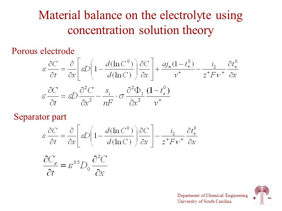 Department of Chemical Engineering University of South Carolina Material balance on the electrolyte using concentration solution theory Porous electrode Separator part