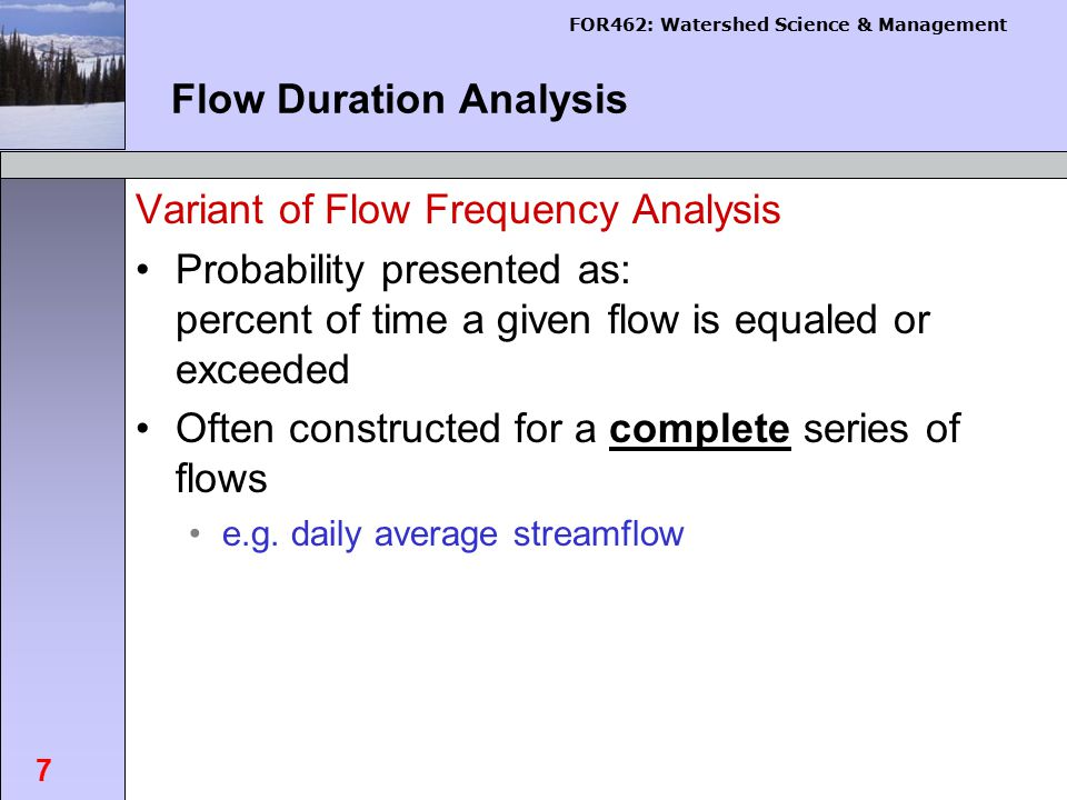 FOR462: Watershed Science & Management 7 Flow Duration Analysis Variant of Flow Frequency Analysis Probability presented as: percent of time a given flow is equaled or exceeded Often constructed for a complete series of flows e.g.