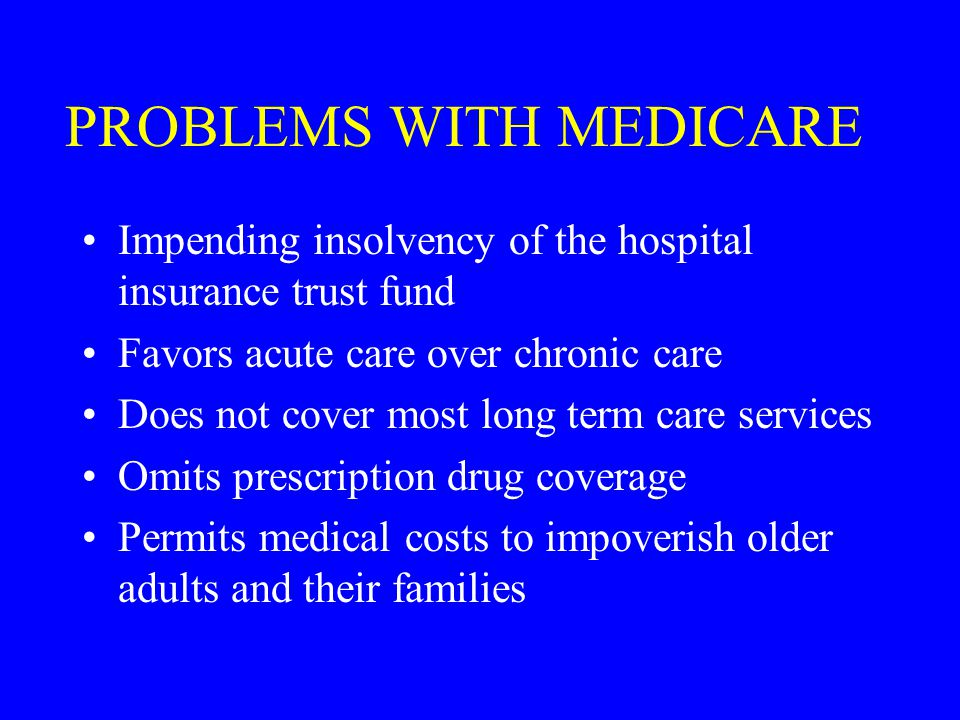 PROBLEMS WITH MEDICARE Impending insolvency of the hospital insurance trust fund Favors acute care over chronic care Does not cover most long term care services Omits prescription drug coverage Permits medical costs to impoverish older adults and their families