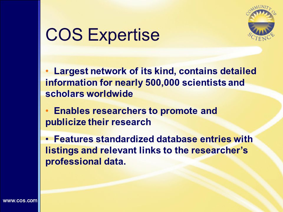 COS Expertise Largest network of its kind, contains detailed information for nearly 500,000 scientists and scholars worldwide Enables researchers to promote and publicize their research Features standardized database entries with listings and relevant links to the researcher's professional data.