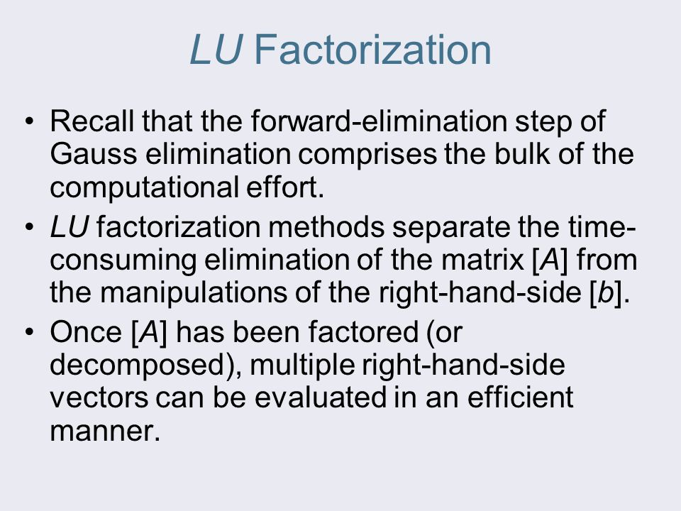 LU Factorization Recall that the forward-elimination step of Gauss elimination comprises the bulk of the computational effort.