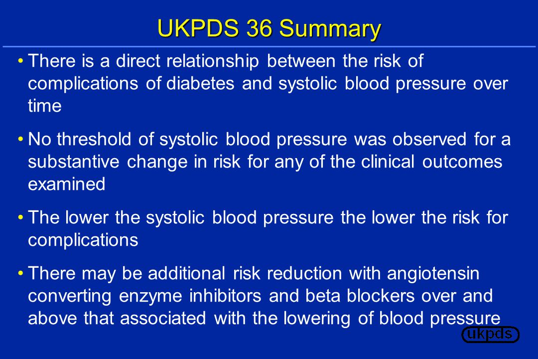 UKPDS 36 Summary There is a direct relationship between the risk of complications of diabetes and systolic blood pressure over time No threshold of systolic blood pressure was observed for a substantive change in risk for any of the clinical outcomes examined The lower the systolic blood pressure the lower the risk for complications There may be additional risk reduction with angiotensin converting enzyme inhibitors and beta blockers over and above that associated with the lowering of blood pressure