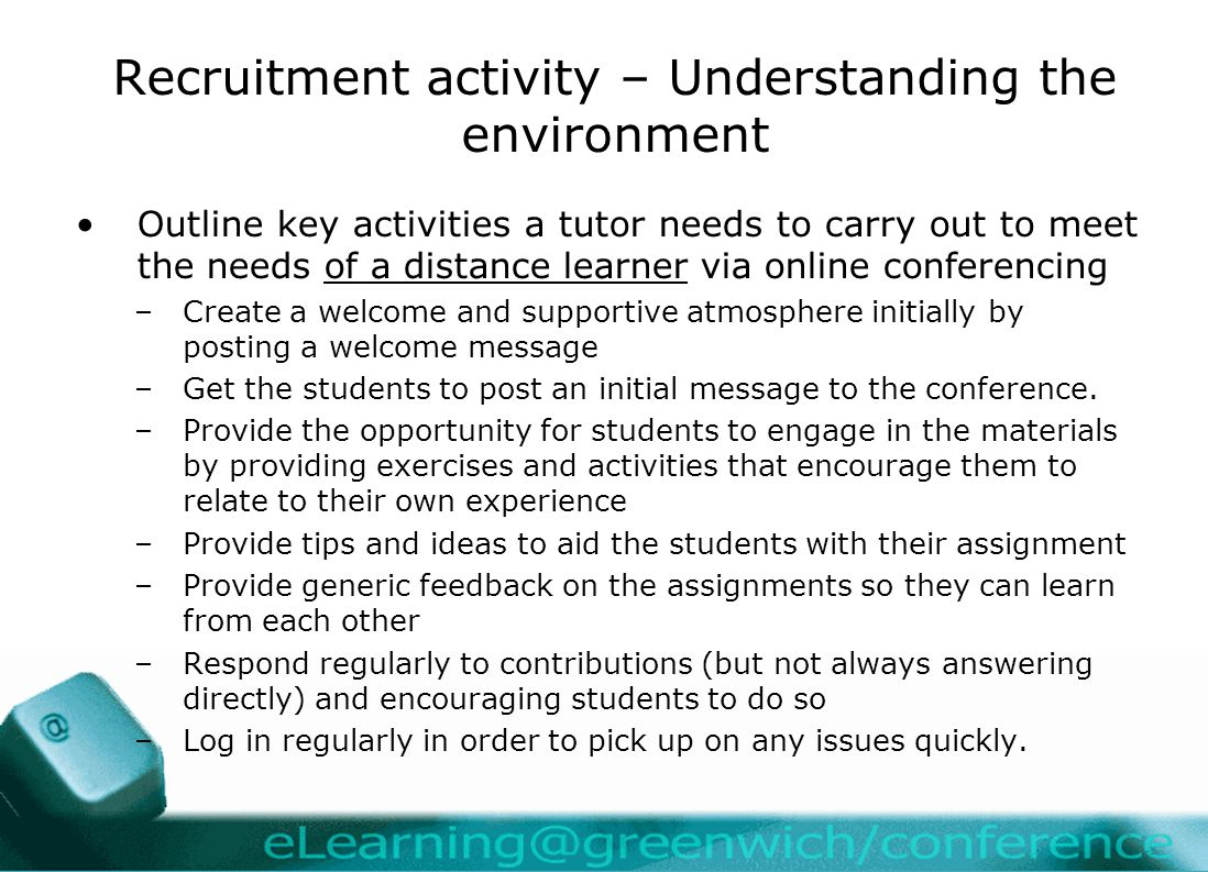 Recruitment activity – Understanding the environment Outline key activities a tutor needs to carry out to meet the needs of a distance learner via online conferencing –Create a welcome and supportive atmosphere initially by posting a welcome message –Get the students to post an initial message to the conference.
