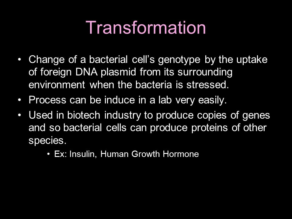 Transformation Change of a bacterial cell's genotype by the uptake of foreign DNA plasmid from its surrounding environment when the bacteria is stressed.