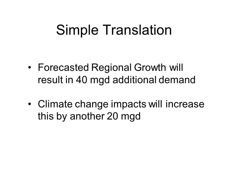 Simple Translation Forecasted Regional Growth will result in 40 mgd additional demand Climate change impacts will increase this by another 20 mgd