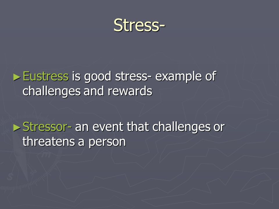 Stress- ► Eustress is good stress- example of challenges and rewards ► Stressor- an event that challenges or threatens a person