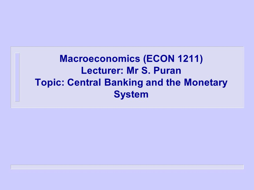 Macroeconomics (ECON 1211) Lecturer: Mr S. Puran Topic: Central Banking and the Monetary System