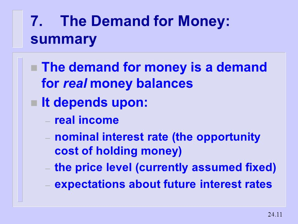The Demand for Money: summary n The demand for money is a demand for real money balances n It depends upon: – real income – nominal interest rate (the opportunity cost of holding money) – the price level (currently assumed fixed) – expectations about future interest rates