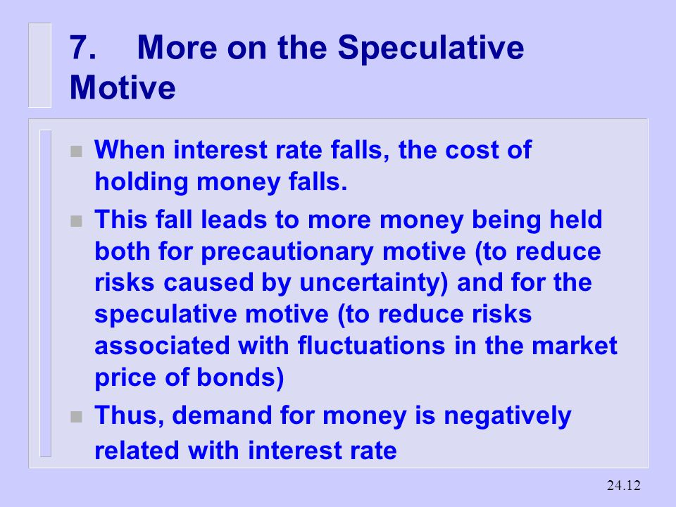 More on the Speculative Motive n When interest rate falls, the cost of holding money falls.