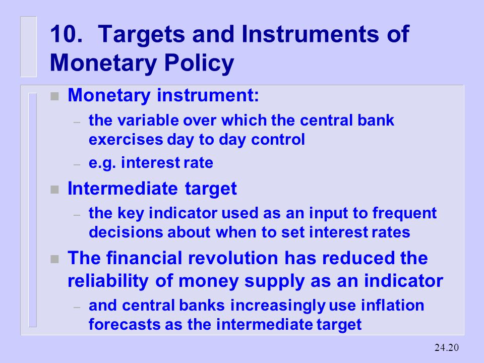 Targets and Instruments of Monetary Policy n Monetary instrument: – the variable over which the central bank exercises day to day control – e.g.