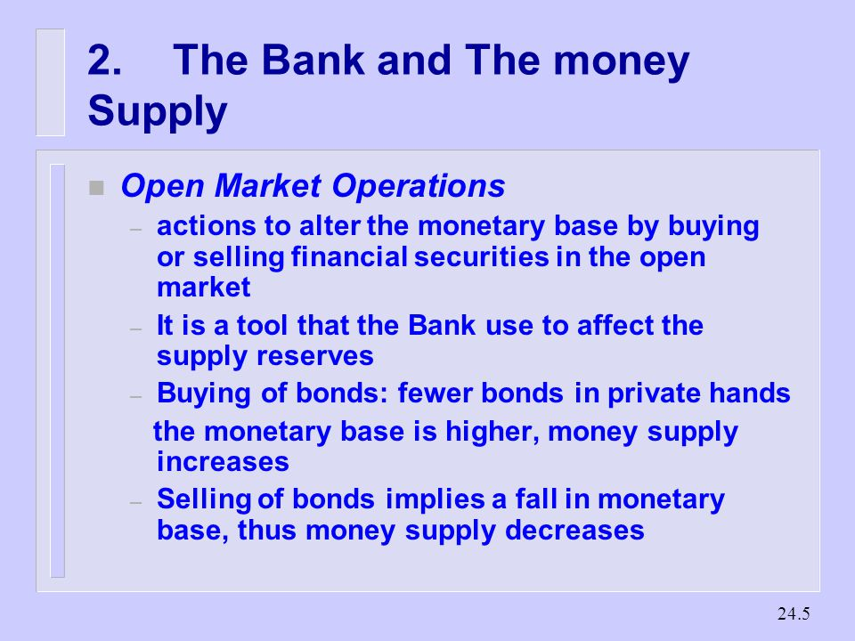 The Bank and The money Supply n Open Market Operations – actions to alter the monetary base by buying or selling financial securities in the open market – It is a tool that the Bank use to affect the supply reserves – Buying of bonds: fewer bonds in private hands the monetary base is higher, money supply increases – Selling of bonds implies a fall in monetary base, thus money supply decreases