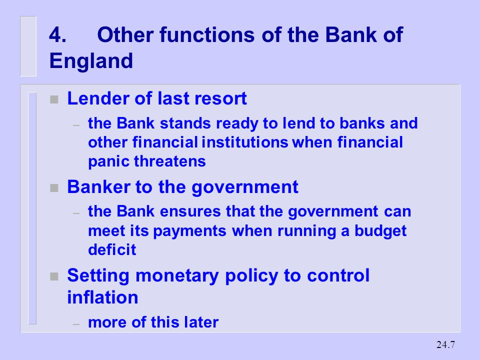 Other functions of the Bank of England n Lender of last resort – the Bank stands ready to lend to banks and other financial institutions when financial panic threatens n Banker to the government – the Bank ensures that the government can meet its payments when running a budget deficit n Setting monetary policy to control inflation – more of this later