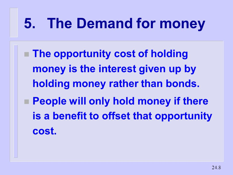 The Demand for money n The opportunity cost of holding money is the interest given up by holding money rather than bonds.