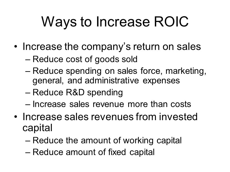 Ways to Increase ROIC Increase the company's return on sales –Reduce cost of goods sold –Reduce spending on sales force, marketing, general, and administrative expenses –Reduce R&D spending –Increase sales revenue more than costs Increase sales revenues from invested capital –Reduce the amount of working capital –Reduce amount of fixed capital