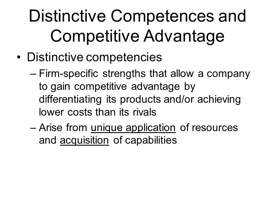 Distinctive Competences and Competitive Advantage Distinctive competencies –Firm-specific strengths that allow a company to gain competitive advantage by differentiating its products and/or achieving lower costs than its rivals –Arise from unique application of resources and acquisition of capabilities