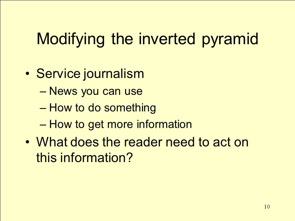 10 Modifying the inverted pyramid Service journalism –News you can use –How to do something –How to get more information What does the reader need to act on this information