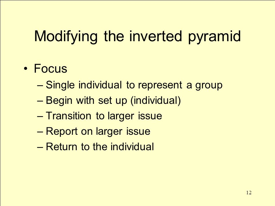 12 Modifying the inverted pyramid Focus –Single individual to represent a group –Begin with set up (individual) –Transition to larger issue –Report on larger issue –Return to the individual