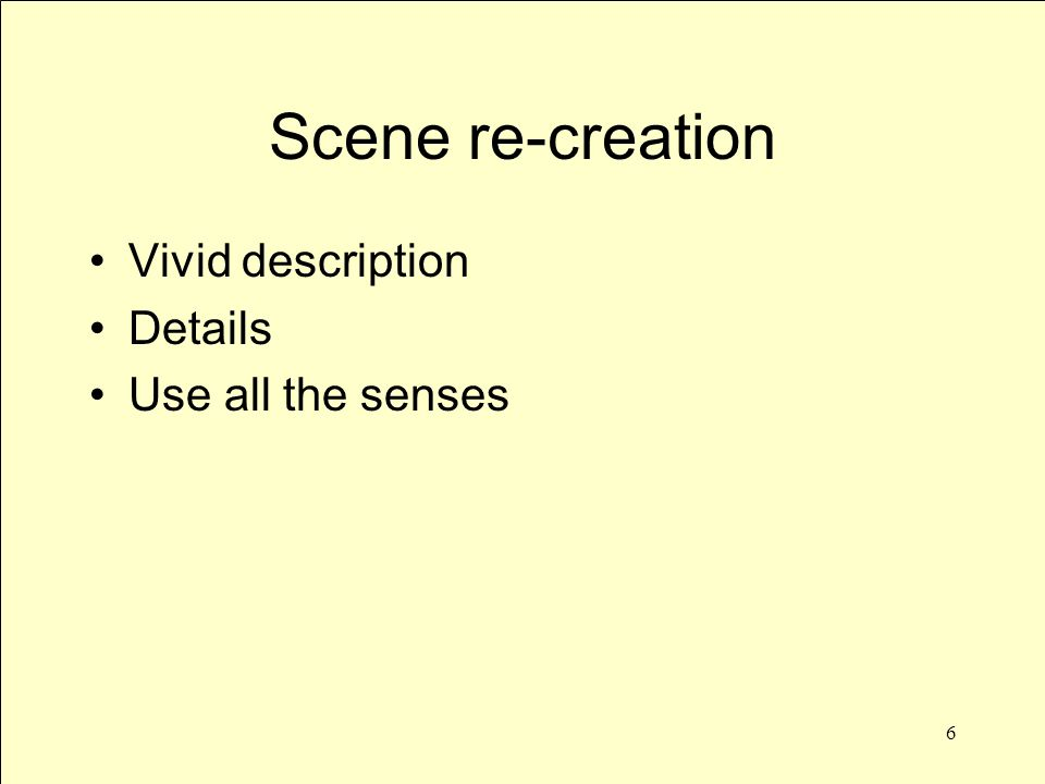 6 Scene re-creation Vivid description Details Use all the senses