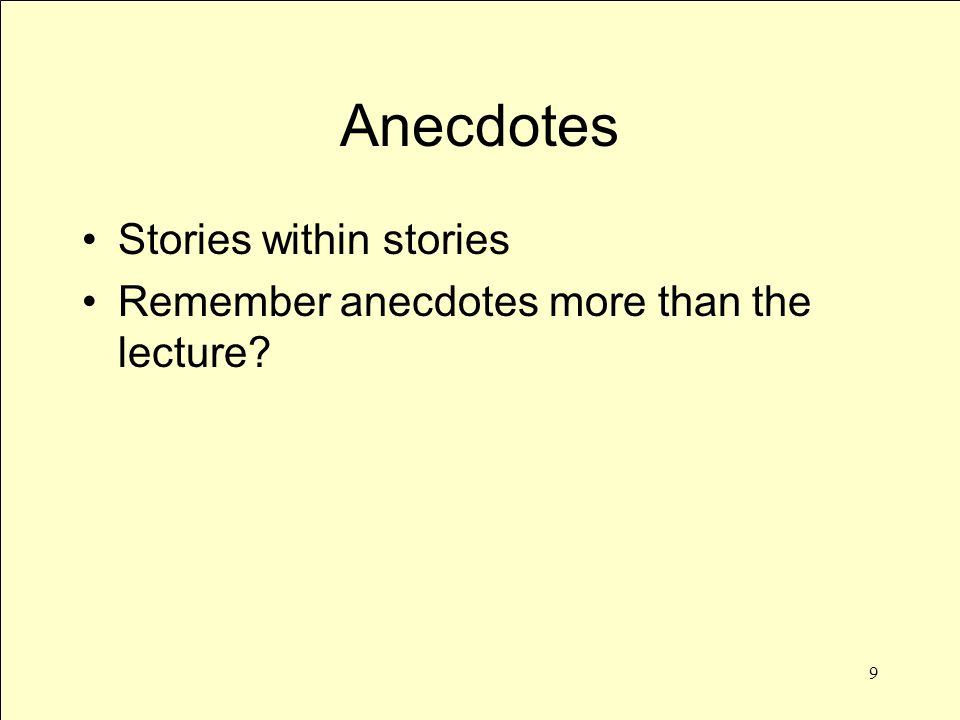 9 Anecdotes Stories within stories Remember anecdotes more than the lecture