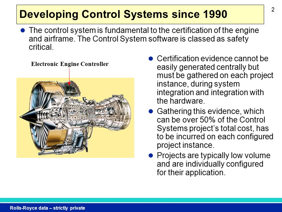 Rolls-Royce data – strictly private 2 Developing Control Systems since 1990 Certification evidence cannot be easily generated centrally but must be gathered on each project instance, during system integration and integration with the hardware.