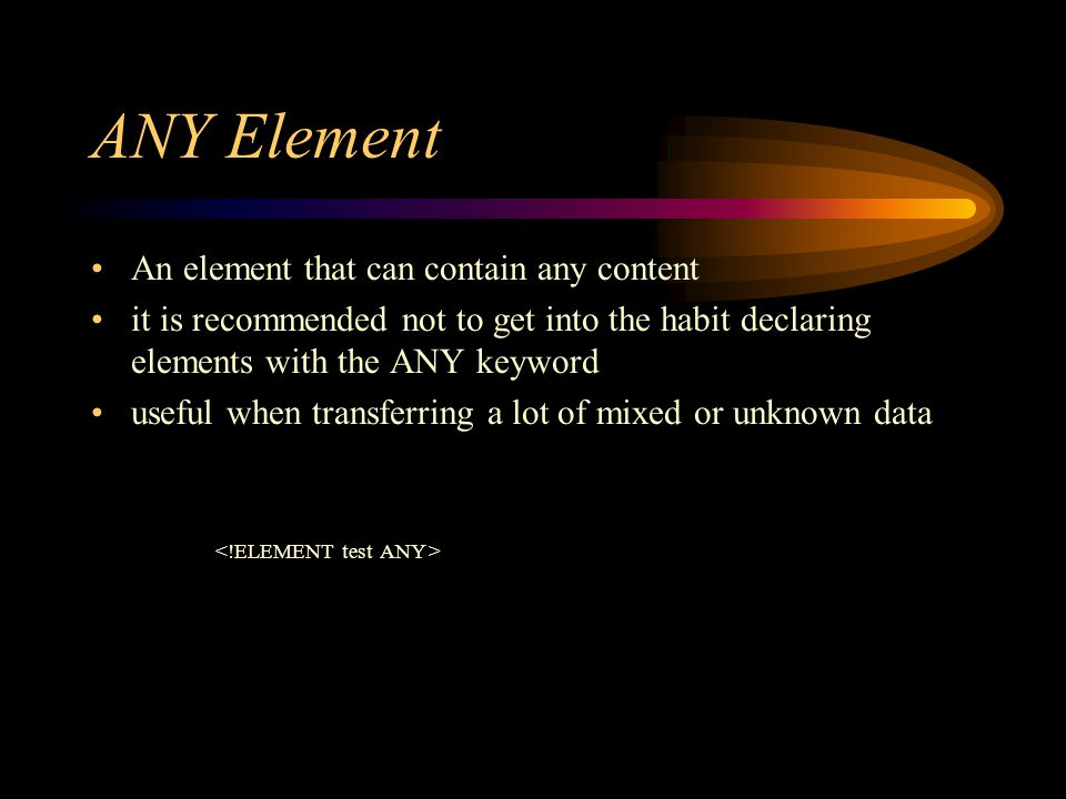 ANY Element An element that can contain any content it is recommended not to get into the habit declaring elements with the ANY keyword useful when transferring a lot of mixed or unknown data
