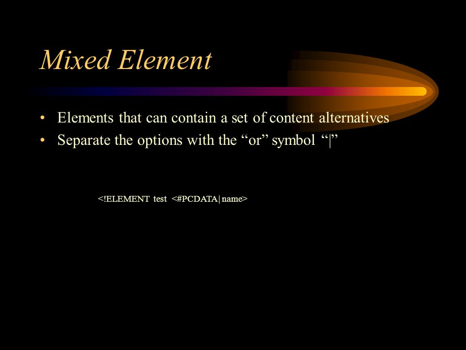 Mixed Element Elements that can contain a set of content alternatives Separate the options with the or symbol |