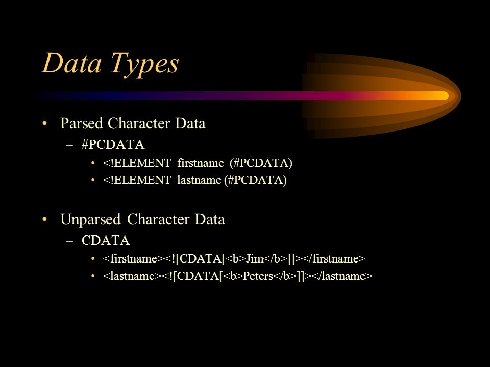 Data Types Parsed Character Data –#PCDATA <!ELEMENT firstname (#PCDATA) <!ELEMENT lastname (#PCDATA) Unparsed Character Data –CDATA Jim ]]> Peters ]]>