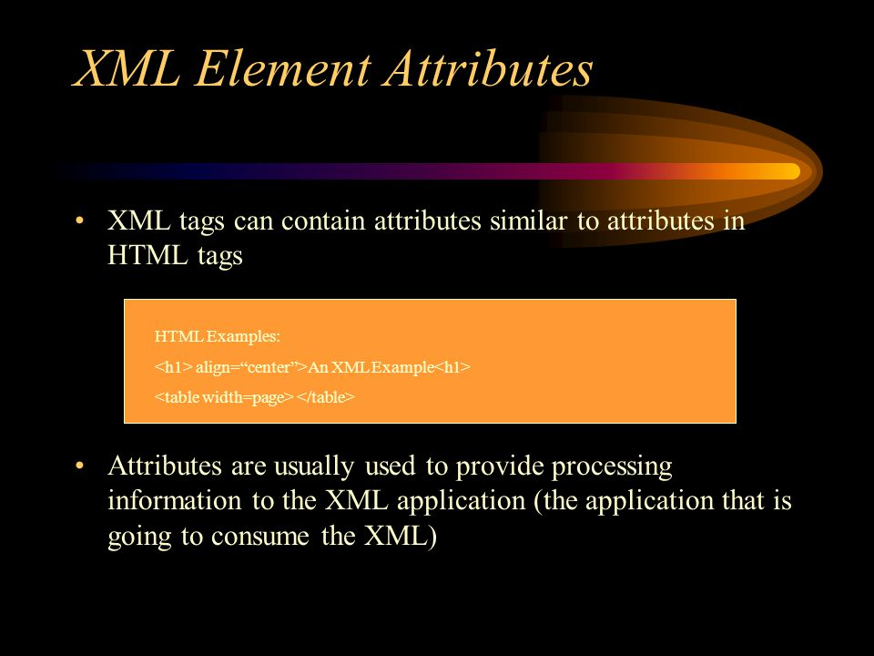 XML Element Attributes XML tags can contain attributes similar to attributes in HTML tags Attributes are usually used to provide processing information to the XML application (the application that is going to consume the XML) HTML Examples: align= center >An XML Example