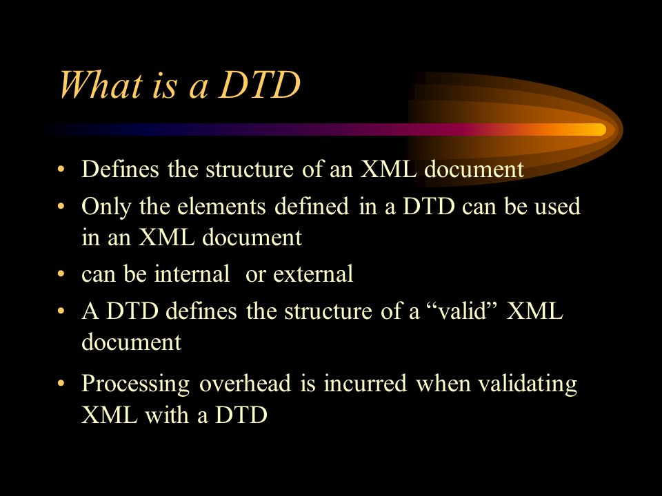 What is a DTD Defines the structure of an XML document Only the elements defined in a DTD can be used in an XML document can be internal or external A DTD defines the structure of a valid XML document Processing overhead is incurred when validating XML with a DTD