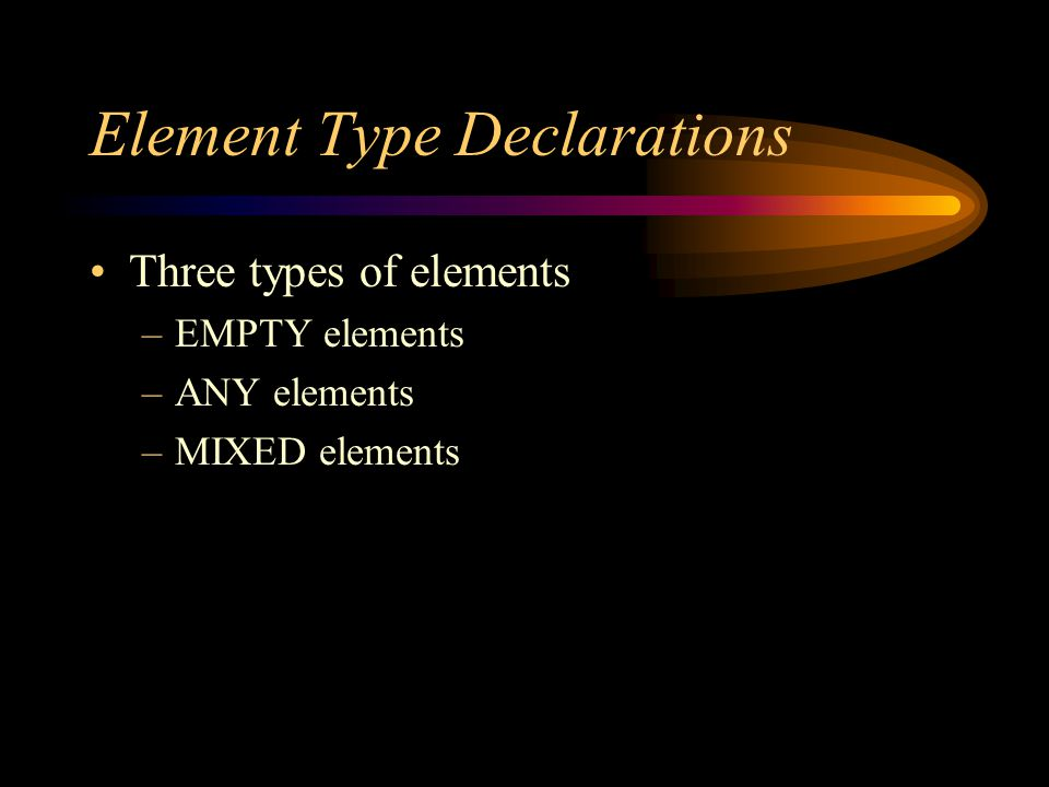 Element Type Declarations Three types of elements –EMPTY elements –ANY elements –MIXED elements