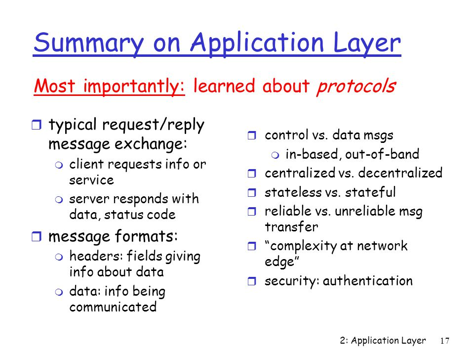 2: Application Layer 17 Summary on Application Layer r typical request/reply message exchange: m client requests info or service m server responds with data, status code r message formats: m headers: fields giving info about data m data: info being communicated Most importantly: learned about protocols r control vs.