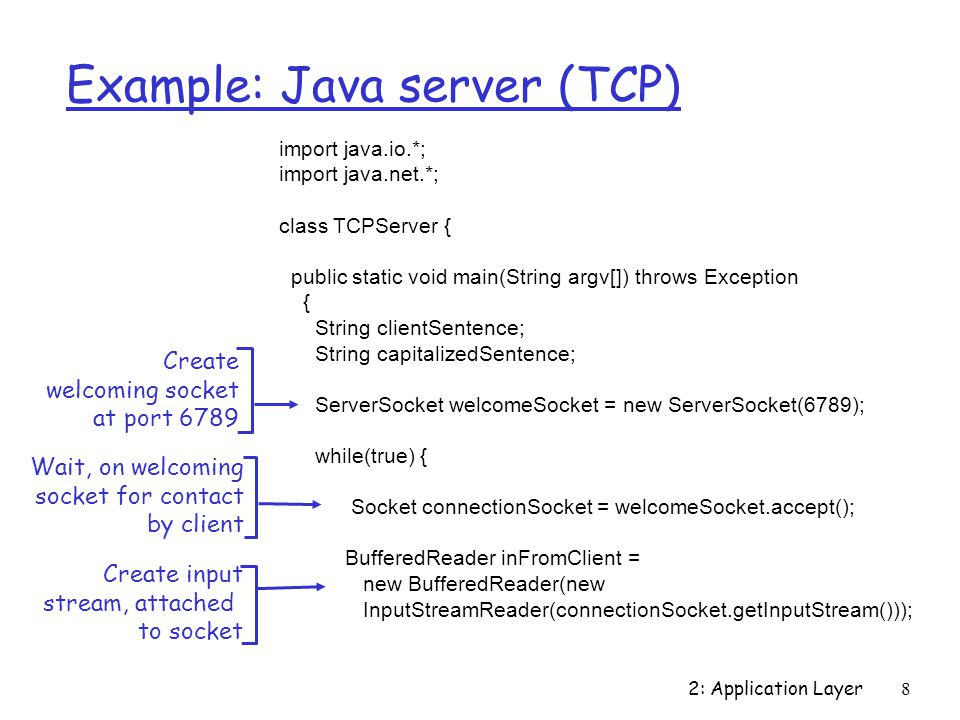2: Application Layer 8 Example: Java server (TCP) import java.io.*; import java.net.*; class TCPServer { public static void main(String argv[]) throws Exception { String clientSentence; String capitalizedSentence; ServerSocket welcomeSocket = new ServerSocket(6789); while(true) { Socket connectionSocket = welcomeSocket.accept(); BufferedReader inFromClient = new BufferedReader(new InputStreamReader(connectionSocket.getInputStream())); Create welcoming socket at port 6789 Wait, on welcoming socket for contact by client Create input stream, attached to socket