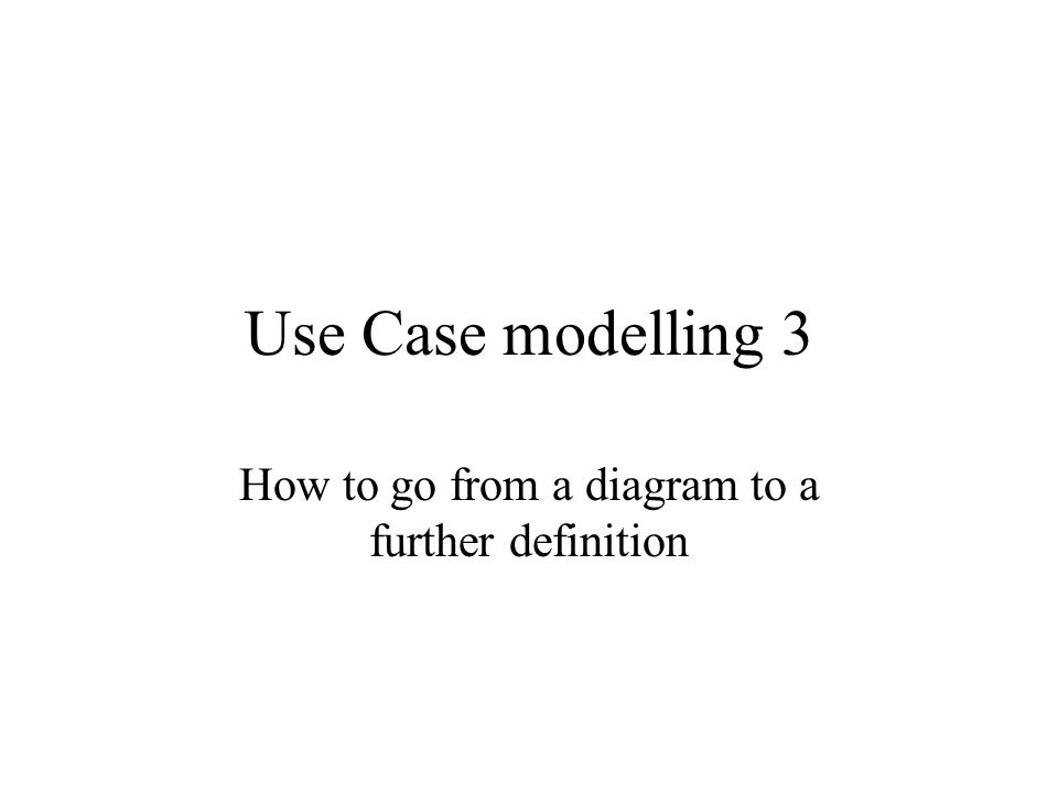 Amazing 1 Use Case Modelling 3 How To Go From A Diagram To A Further Definition