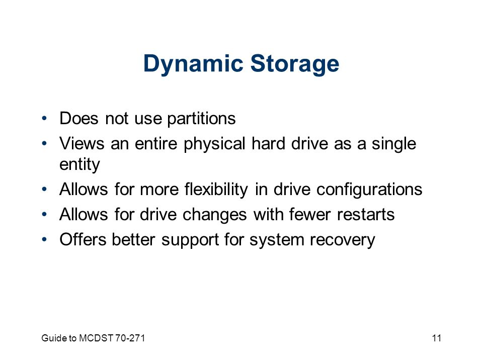 Guide to MCDST Dynamic Storage Does not use partitions Views an entire physical hard drive as a single entity Allows for more flexibility in drive configurations Allows for drive changes with fewer restarts Offers better support for system recovery