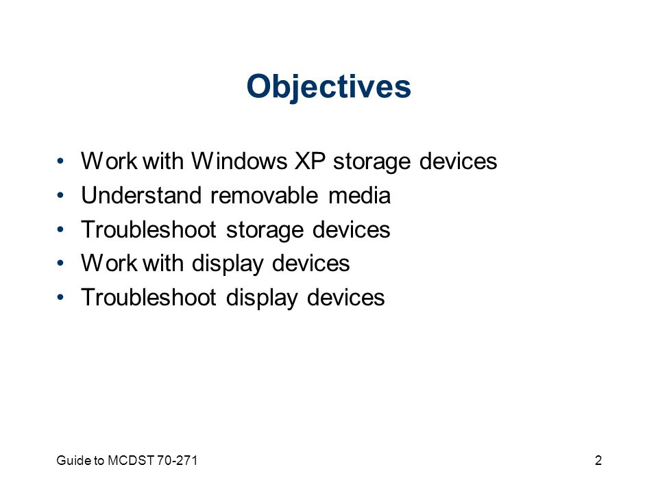 Guide to MCDST Objectives Work with Windows XP storage devices Understand removable media Troubleshoot storage devices Work with display devices Troubleshoot display devices