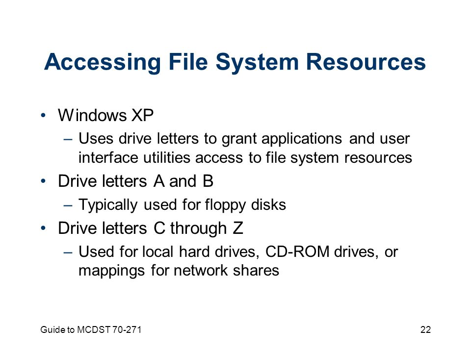 Guide to MCDST Accessing File System Resources Windows XP –Uses drive letters to grant applications and user interface utilities access to file system resources Drive letters A and B –Typically used for floppy disks Drive letters C through Z –Used for local hard drives, CD-ROM drives, or mappings for network shares