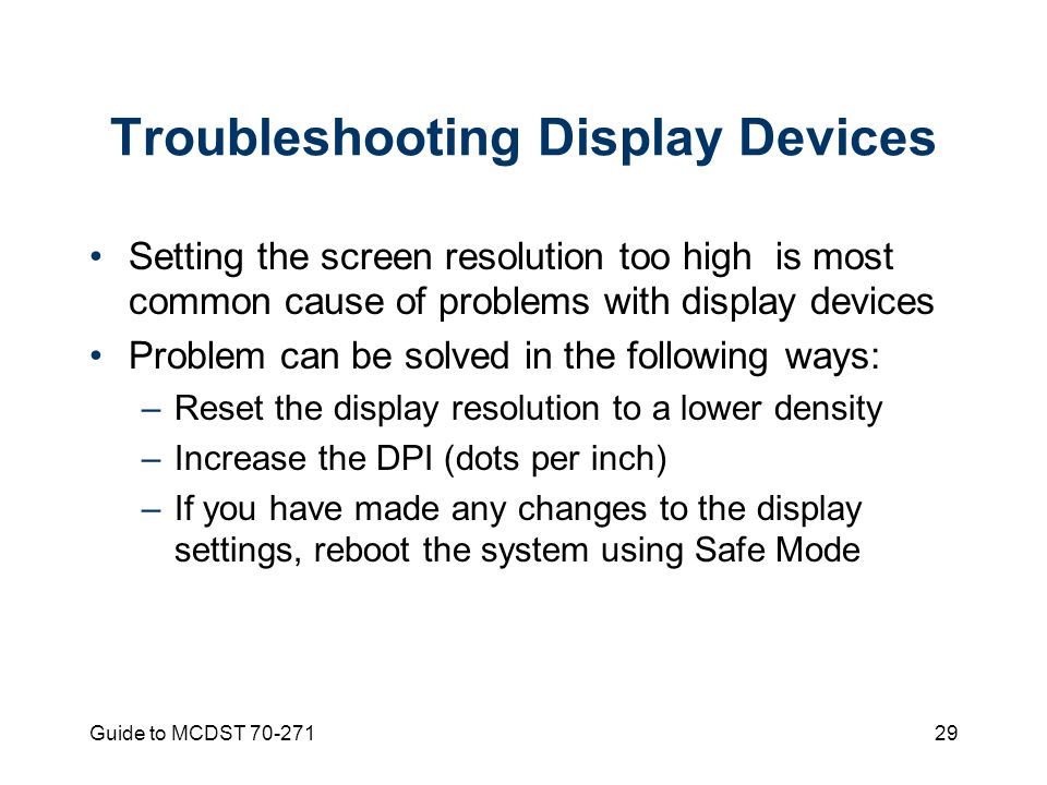 Guide to MCDST Troubleshooting Display Devices Setting the screen resolution too high is most common cause of problems with display devices Problem can be solved in the following ways: –Reset the display resolution to a lower density –Increase the DPI (dots per inch) –If you have made any changes to the display settings, reboot the system using Safe Mode