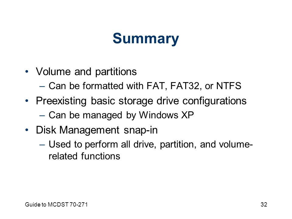 Guide to MCDST Summary Volume and partitions –Can be formatted with FAT, FAT32, or NTFS Preexisting basic storage drive configurations –Can be managed by Windows XP Disk Management snap-in –Used to perform all drive, partition, and volume- related functions