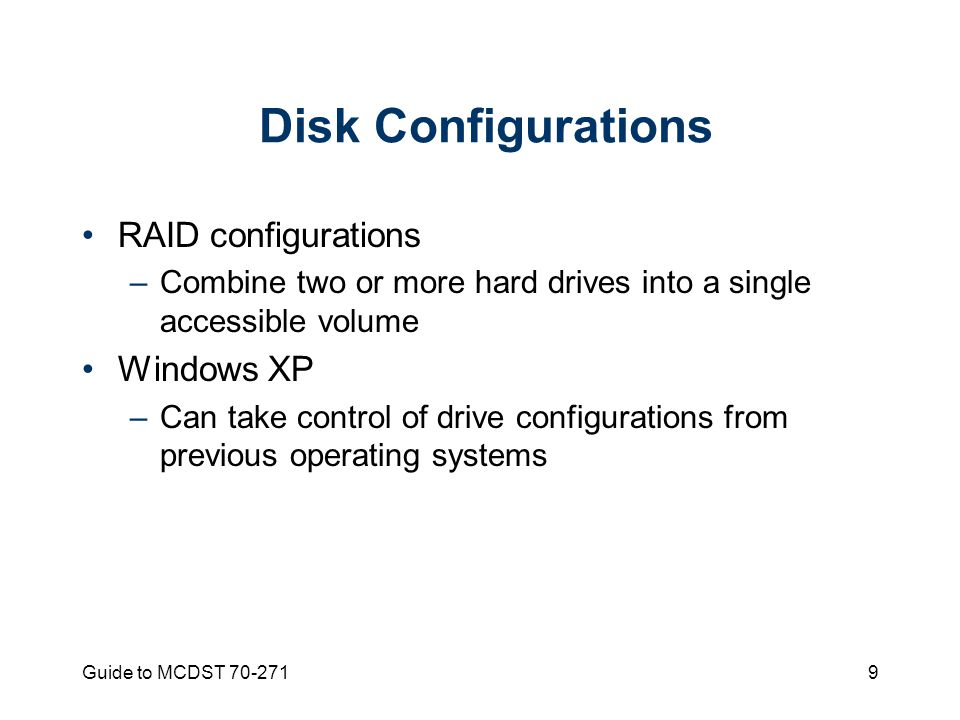 Guide to MCDST Disk Configurations RAID configurations –Combine two or more hard drives into a single accessible volume Windows XP –Can take control of drive configurations from previous operating systems